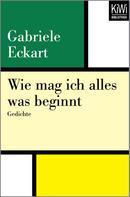 Gabriele Eckart: Wie mag ich alles was beginnt