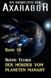 Die Raumflotte von Axarabor - Band 76 Der Mörder vom Planeten Manahy