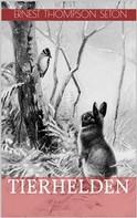 Ernest Thompson Seton: Tierhelden (Illustrierte Ausgabe)