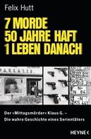 Felix Hutt: 7 Morde - 50 Jahre Haft - 1 Leben danach ★★★★