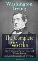 Washington Irving: The Complete Works of Washington Irving: Short Stories, Plays, Historical Works, Poetry and Autobiographical Writings (Illustrated)