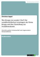 Christian Appel: War Krupp ein sozialer Chef? Die sozialbetrieblichen Leistungen der Firma Krupp und ihre Einstellung zur Sozialdemokratie