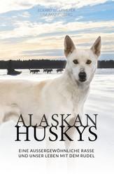Alaskan Huskys - eine außergewöhnliche Rasse und unser Leben mit dem Rudel