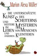 Marion Alexa Müller: Die unterschätzte Kunst des Scheiterns und weitere Mysterien im Leben von Menschen und anderen Kleintieren ★★★★★