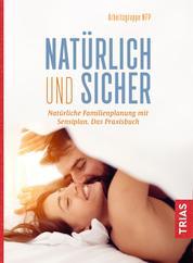 Natürlich und sicher - Natürliche Familienplanung mit Sensiplan. Das Praxisbuch