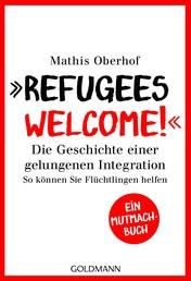 """""""Refugees Welcome!"""" - Die Geschichte einer gelungenen Integration - So können Sie helfen - Ein Mutmach-Buch"""
