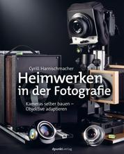 Heimwerken in der Fotografie - Kameras selber bauen – Objektive adaptieren