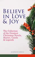 Charles Dickens: Believe in Love & Joy: The Collection of the Greatest Christmas Novels, Stories, Carols & Legends (Illustrated Edition)