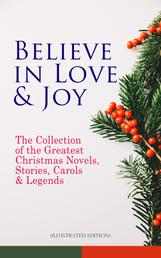 Believe in Love & Joy: The Collection of the Greatest Christmas Novels, Stories, Carols & Legends (Illustrated Edition) - Silent Night, The Three Kings, The Gift of the Magi, A Christmas Carol, Little Lord Fauntleroy, Life and Adventures of Santa Claus, The Heavenly Christmas Tree, Little Women, The Tale of Peter Rabbit…