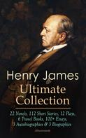 Henry James: HENRY JAMES Ultimate Collection: 22 Novels, 112 Short Stories, 12 Plays, 6 Travel Books, 100+ Essays, 3 Autobiographies & 3 Biographies (Illustrated)