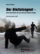 Ulrich Hinse: Der Glatteisagent - Eine Geschichte aus der Zeit des Kalten Krieges