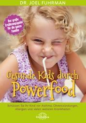 Gesunde Kids durch Powerfood - Schützen Sie Ihr Kind vor Asthma, Ohrentzündungen, Allergien und vielen weiteren Krankheiten