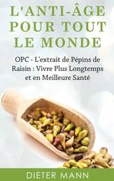 L'anti-âge Pour Tout Le Monde - OPC - L'extrait de Pépins de Raisin : Vivre Plus Longtemps et en Meilleure Santé