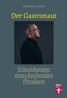 Thomas Vilgis: Der Gastronaut - Erkundungen eines kochenden Physikers