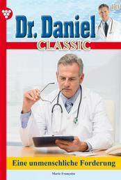 Dr. Daniel Classic 10 – Arztroman - Eine unmenschliche Forderung