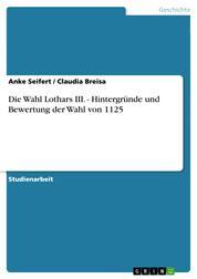 Die Wahl Lothars III. - Hintergründe und Bewertung der Wahl von 1125