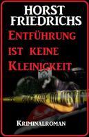 Horst Friedrichs: Entführung ist keine Kleinigkeit: Kriminalroman