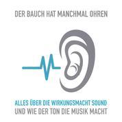 Der Bauch hat manchmal Ohren - Alles über die Wirkungsmacht Sound und wie der Ton die Musik macht