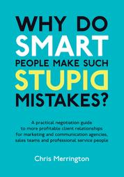 Why Do Smart People Make Such Stupid Mistakes? - A Practical Negotiation Guide to More Profitable Client Relationships for Marketing and Communication Agencies,Sales Teams and Professional Service People