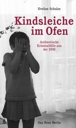 Kindsleiche im Ofen - Authentische Kriminalfälle aus der DDR