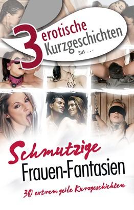 """3 erotische Kurzgeschichten aus: """"Schmutzige Frauen-Fantasien"""""""