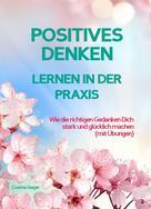 Cosima Sieger: POSITIVES DENKEN LERNEN IN DER PRAXIS! Wie die richtigen Gedanken Dich stark und glücklich machen