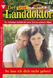 Der neue Landdoktor 15 – Arztroman - So lass ich dich nicht gehen!