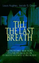 TILL THE LAST BREATH – The Incredible True Story of Hughes & D. Green's Attempts to Break Free - Thirty Years a Slave & Narrative of the Life of J.D. Green, A Runaway Slave - Accounts of the two African American Slaves and their Courageous but Life-Threatening Attempts to Break Free