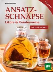 Ansatzschnäpse - Liköre & Kräuterweine; Das Original; Praxisbuch