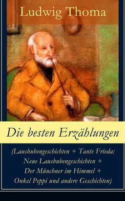 Die besten Erzählungen (Lausbubengeschichten + Tante Frieda: Neue Lausbubengeschichten + Der Münchner im Himmel + Onkel Peppi und andere Geschichten)