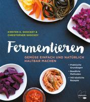 Fermentieren - Gemüse einfach und natürlich haltbar machen. Praktische Grundlagen. Bewährte Methoden. 140 köstliche Rezepte