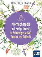 Demetria Clark: Aromatherapie und Heilpflanzen für Schwangerschaft, Geburt und Stillzeit ★