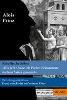 Alois Prinz: »Bis jetzt habe ich Pietro Bernadone meinen Vater genannt«. Die Lebensgeschichte von Franz von Assisi und seinem Vater ★★