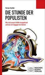 Die Stunde der Populisten - Wie sich unsere Politik trumpetisiert und was wir dagegen tun können