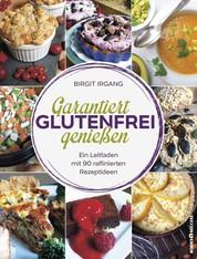 Garantiert glutenfrei genießen - Ein Leitfaden mit 90 raffinierten Rezeptideen