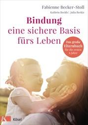 Bindung – eine sichere Basis fürs Leben - Das große Elternbuch für die ersten 6 Jahre