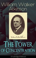 William Walker Atkinson: The Power of Concentration (Unabridged Edition)
