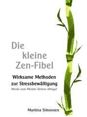 Die kleine Zen-Fibel - Wirksame Methoden zur Stressbewältigung - Werde zum Meister Deines Alltags! Wie Du mit Achtsamkeit, Zen Buddhismus und Klarheit im Denken zu mehr Gelassenheit findest!