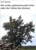 Felix Sobotta: Die uralte, geheimnisvolle Eiche oder der Schatz des Kroisos