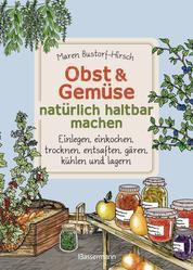 Obst & Gemüse haltbar machen - Einlegen, Einkochen, Trocknen, Entsaften, Milchsäuregärung, Kühlen, Lagern - Vorräte zur Selbstversorgung einfach selbst anlegen - Traditionelle Konservierungsmethoden