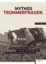 Mythos Trümmerfrauen - Von der Trümmerbeseitigung in der Kriegs- und Nachkriegszeit und der Entstehung eines deutschen Erinnerungsortes