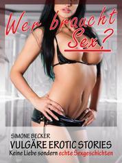 Vulgäre Erotic Stories - Wer braucht Sex? - Keine Liebe sondern erotische Sexgeschichten
