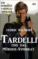 Cedric Balmore: Tardelli und das Mörder-Syndikat Ein Roberto Tardelli Thriller #51