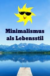 Minimalismus als Lebensstil - Ballast über Bord werfen befreit! (Minimalismus-Guide: Ein Leben mit mehr Erfolg, Freiheit, Glück, Geld, Liebe und Zeit)