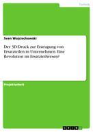 Sven Wojciechowski: Der 3D-Druck zur Erzeugung von Ersatzteilen in Unternehmen. Eine Revolution im Ersatzteilwesen?