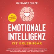 Emotionale Intelligenz ist erlernbar Verstehen Sie Schritt für Schritt Ihre Empfindungen und lernen Sie sich selbst kennen - Werden Sie emotional stark und gelassen und bewältigen Sie jeglich