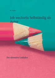 Job wechseln Selbständig als Autor - Der ultimative Leitfaden