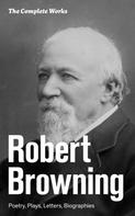 Robert Browning: The Complete Works: Poetry, Plays, Letters, Biographies