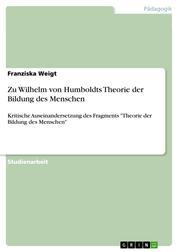 """Zu Wilhelm von Humboldts Theorie der Bildung des Menschen - Kritische Auseinandersetzung des Fragments """"Theorie der Bildung des Menschen"""""""