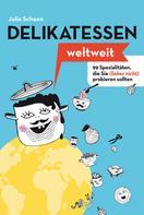 Julia Schoon: Delikatessen weltweit: 99 Spezialitäten, die Sie (lieber nicht) probieren sollten